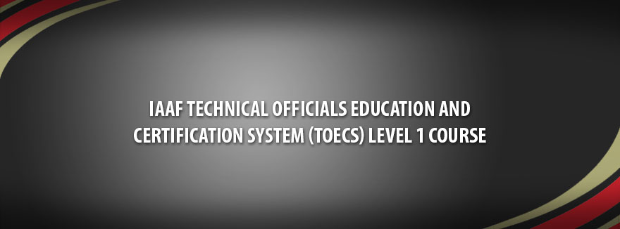 June 2019 – IAAF Technical Officials Education and Certification System (TOECS) Level 1 Course